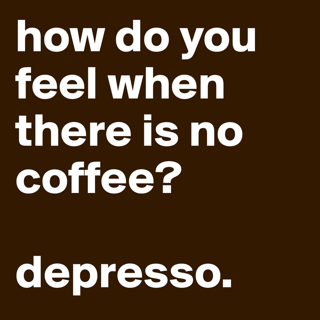 how-do-you-feel-when-there-is-no-coffee-depresso