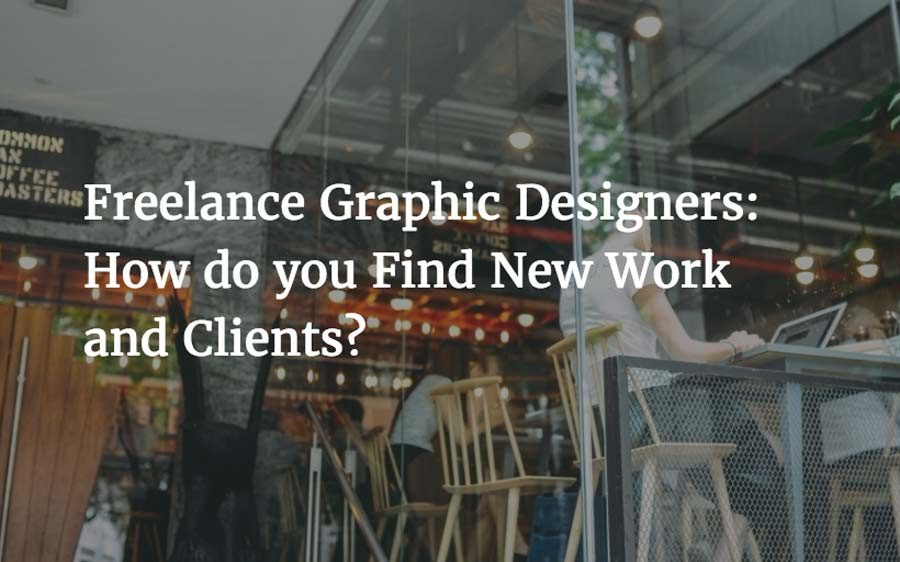 Freelance Graphic Designers How do you Find New Work and Clients